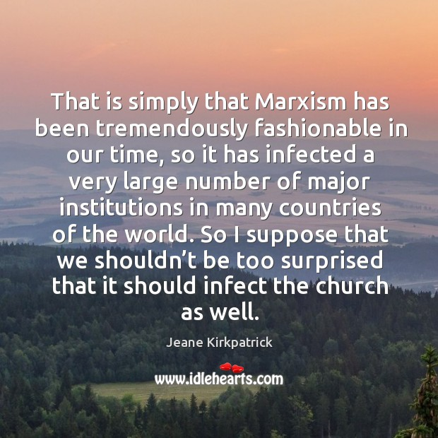 That is simply that marxism has been tremendously fashionable in our time Jeane Kirkpatrick Picture Quote