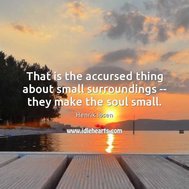 Image, That is the accursed thing about small surroundings — they make the soul small.