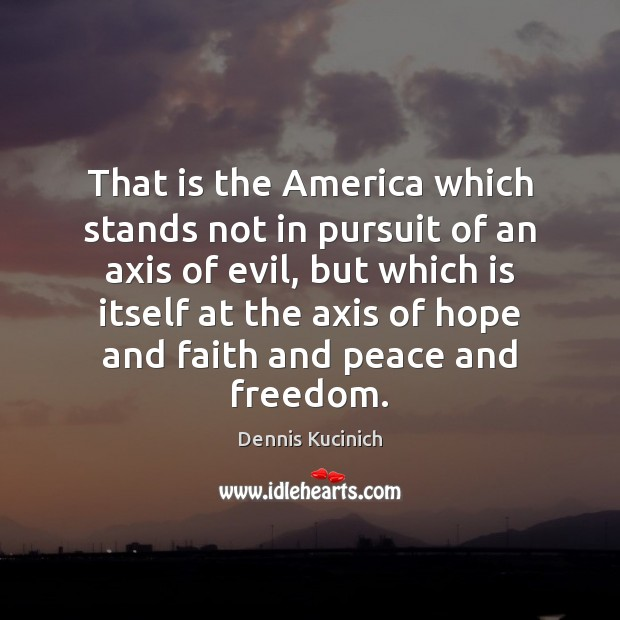That is the America which stands not in pursuit of an axis Dennis Kucinich Picture Quote