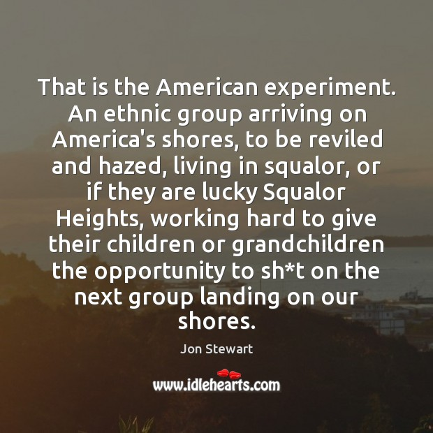 Image, That is the American experiment. An ethnic group arriving on America's shores,