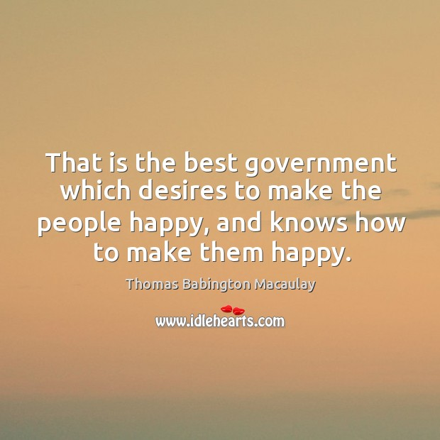 That is the best government which desires to make the people happy, and knows how to make them happy. Thomas Babington Macaulay Picture Quote