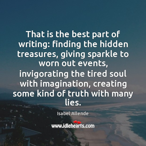 That is the best part of writing: finding the hidden treasures, giving Isabel Allende Picture Quote