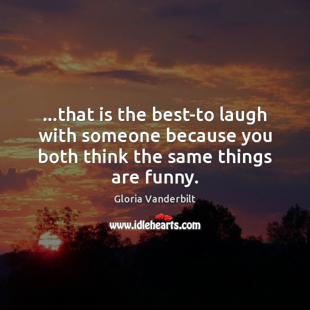 …that is the best-to laugh with someone because you both think the Gloria Vanderbilt Picture Quote
