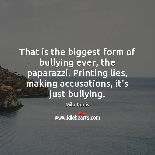That is the biggest form of bullying ever, the paparazzi. Printing lies, Image