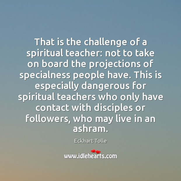 That is the challenge of a spiritual teacher: not to take on Eckhart Tolle Picture Quote
