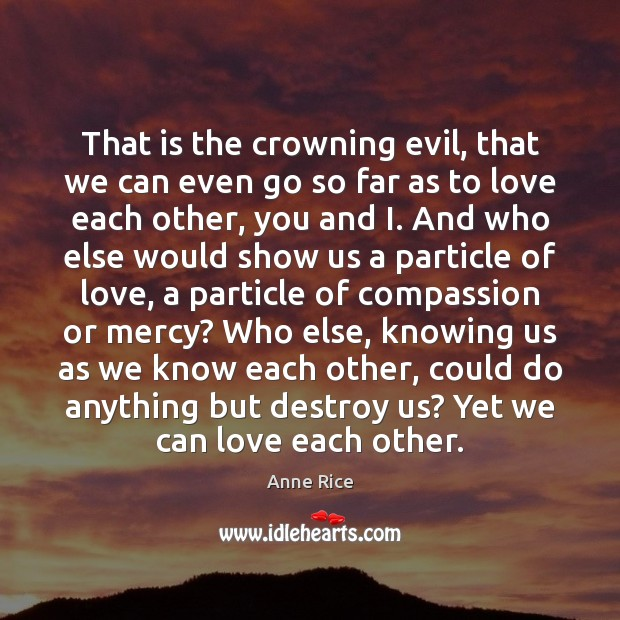 That is the crowning evil, that we can even go so far Anne Rice Picture Quote