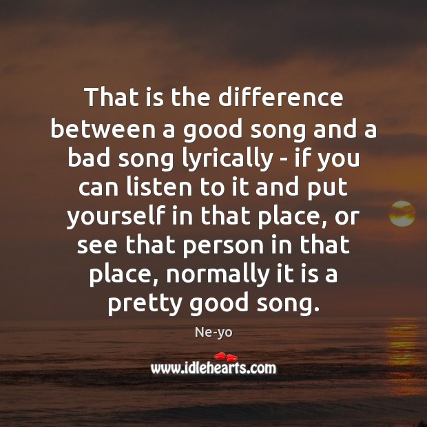 That is the difference between a good song and a bad song Ne-yo Picture Quote