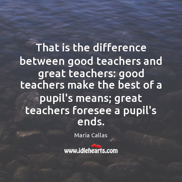That is the difference between good teachers and great teachers: good teachers Maria Callas Picture Quote
