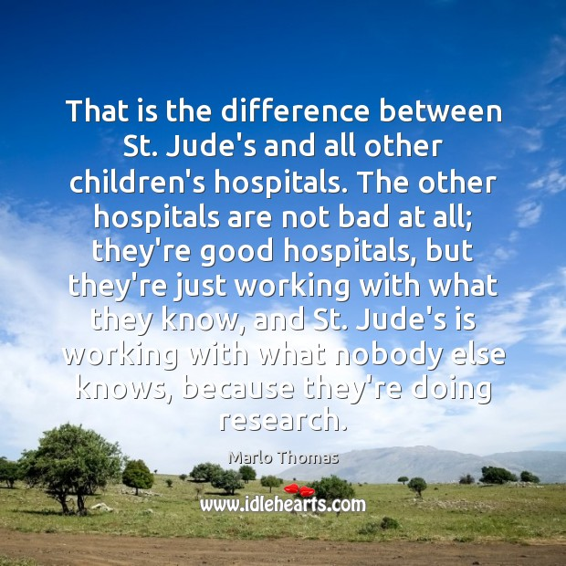 That is the difference between St. Jude's and all other children's hospitals. Image