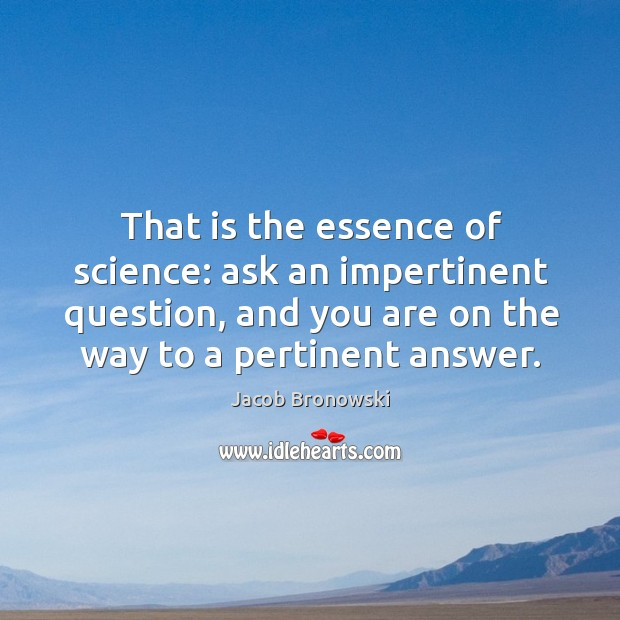 Image, That is the essence of science: ask an impertinent question, and you are on the way to a pertinent answer.