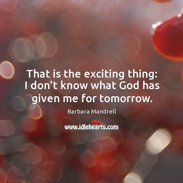 That is the exciting thing: I don't know what God has given me for tomorrow. Image