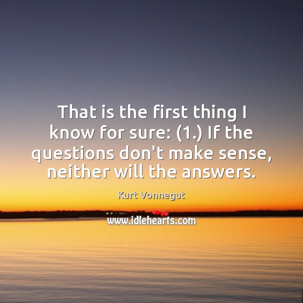 That is the first thing I know for sure: (1.) If the questions Kurt Vonnegut Picture Quote