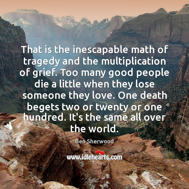 That is the inescapable math of tragedy and the multiplication of grief. Image