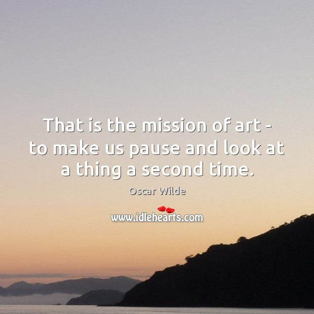 That is the mission of art – to make us pause and look at a thing a second time. Oscar Wilde Picture Quote