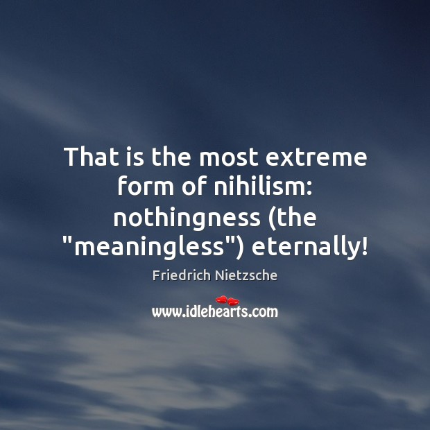 "That is the most extreme form of nihilism: nothingness (the ""meaningless"") eternally! Image"