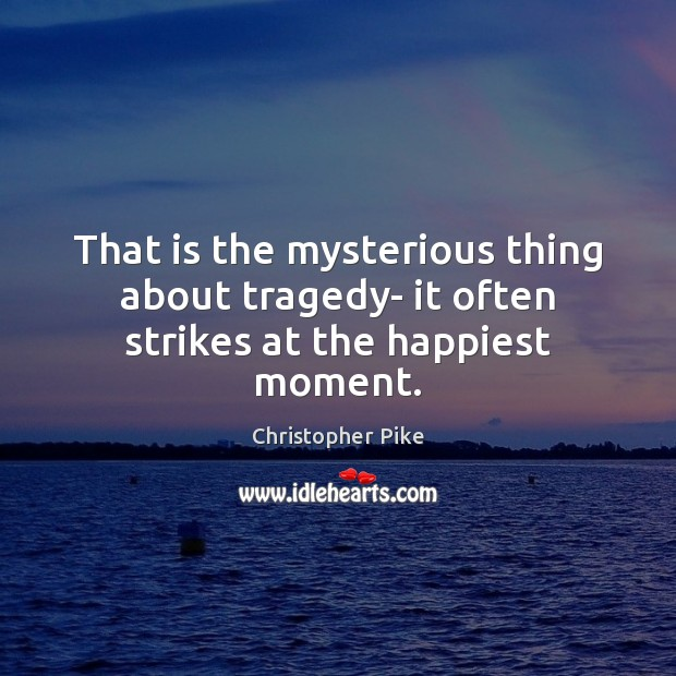 That is the mysterious thing about tragedy- it often strikes at the happiest moment. Christopher Pike Picture Quote