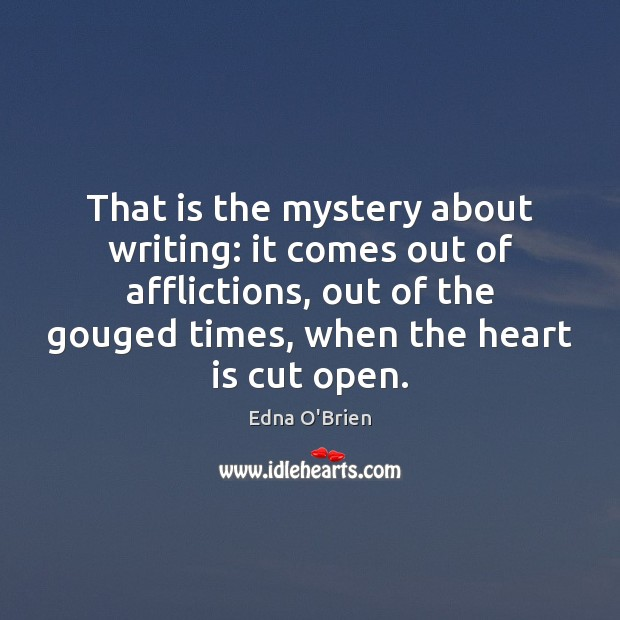 That is the mystery about writing: it comes out of afflictions, out Edna O'Brien Picture Quote
