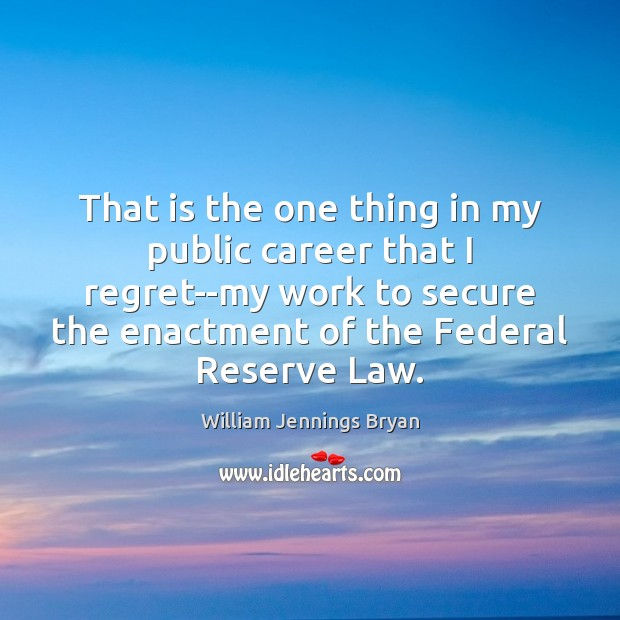 That is the one thing in my public career that I regret–my William Jennings Bryan Picture Quote