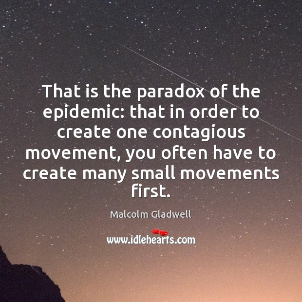 That is the paradox of the epidemic: that in order to create Malcolm Gladwell Picture Quote
