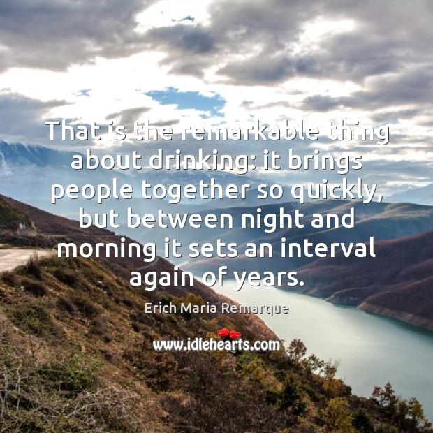 That is the remarkable thing about drinking: it brings people together so Image