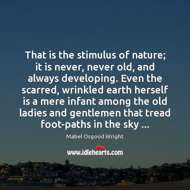 That is the stimulus of nature; it is never, never old, and Image