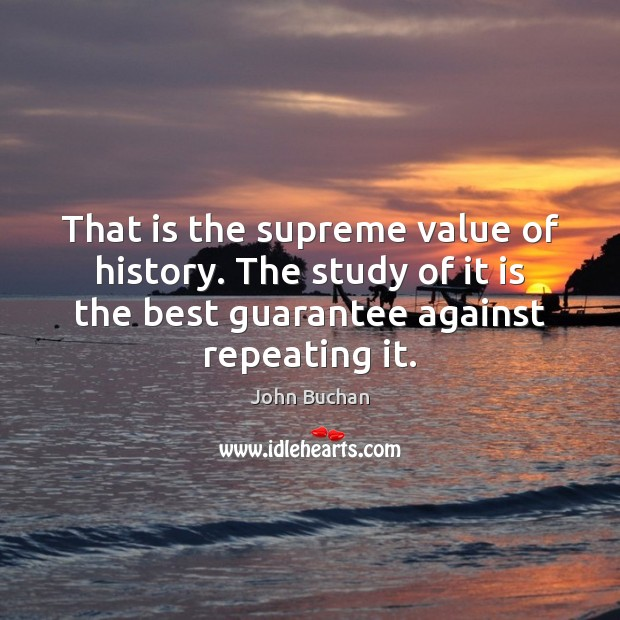 That is the supreme value of history. The study of it is John Buchan Picture Quote