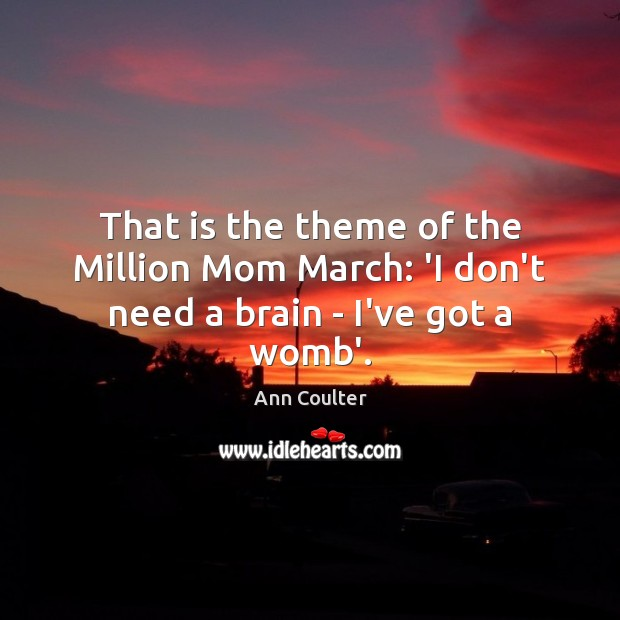 That is the theme of the Million Mom March: 'I don't need a brain – I've got a womb'. Ann Coulter Picture Quote