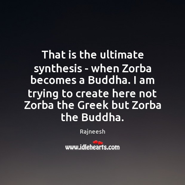 That is the ultimate synthesis – when Zorba becomes a Buddha. I Image