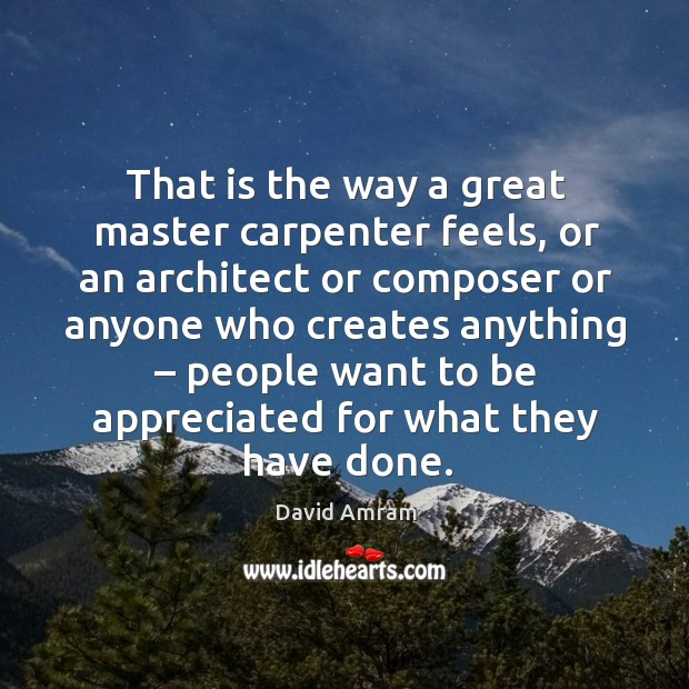 That is the way a great master carpenter feels, or an architect or composer or anyone who creates anything Image