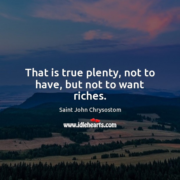 That is true plenty, not to have, but not to want riches. Image