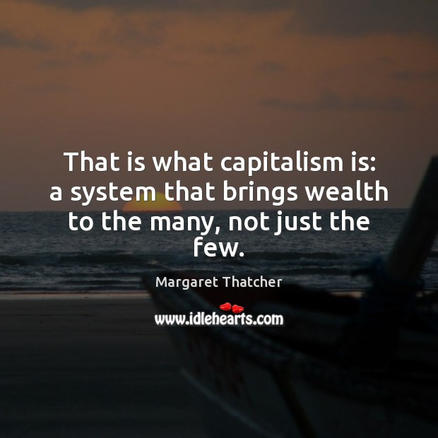 That is what capitalism is: a system that brings wealth to the many, not just the few. Capitalism Quotes Image