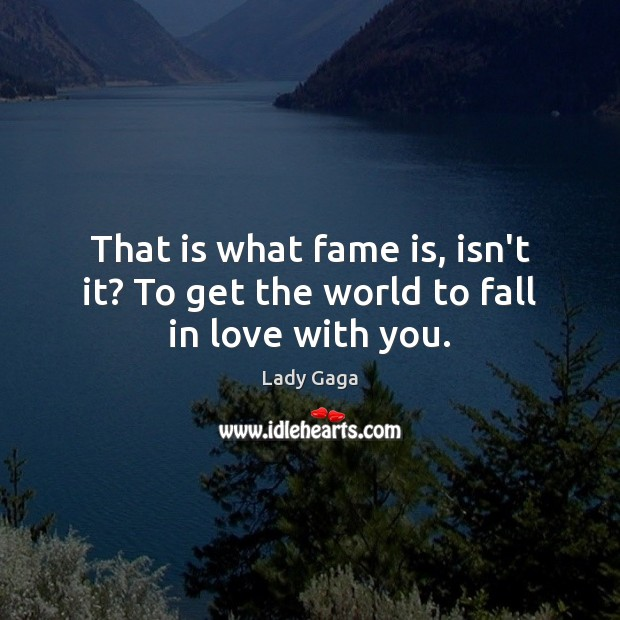 That is what fame is, isn't it? To get the world to fall in love with you. Lady Gaga Picture Quote