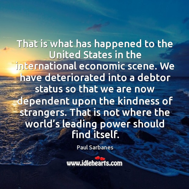 That is what has happened to the united states in the international economic scene. Paul Sarbanes Picture Quote