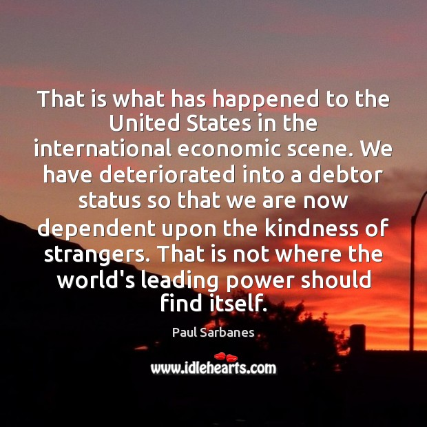 That is what has happened to the United States in the international Paul Sarbanes Picture Quote