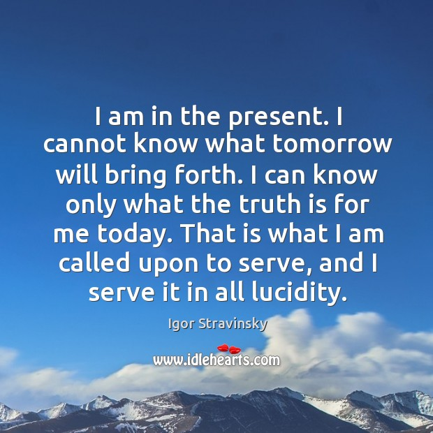 That is what I am called upon to serve, and I serve it in all lucidity. Igor Stravinsky Picture Quote