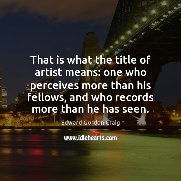 That is what the title of artist means: one who perceives more Image