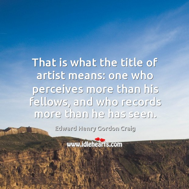 That is what the title of artist means: one who perceives more than his fellows, and who records more than he has seen. Image