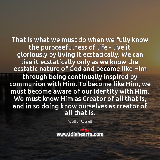 That is what we must do when we fully know the purposefulness Walter Russell Picture Quote