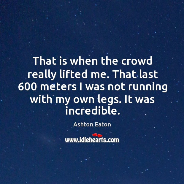 That is when the crowd really lifted me. That last 600 meters I was not running with my own legs. Image