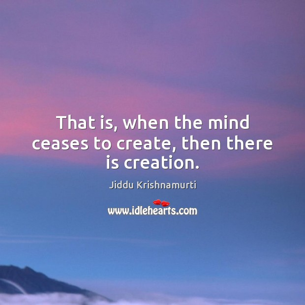 Image, That is, when the mind ceases to create, then there is creation.