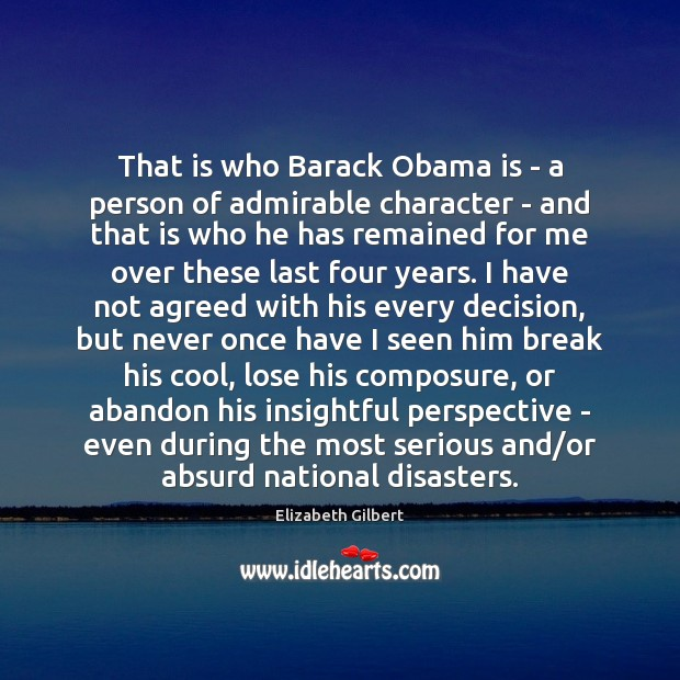 That is who Barack Obama is – a person of admirable character Elizabeth Gilbert Picture Quote