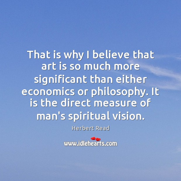That is why I believe that art is so much more significant Herbert Read Picture Quote