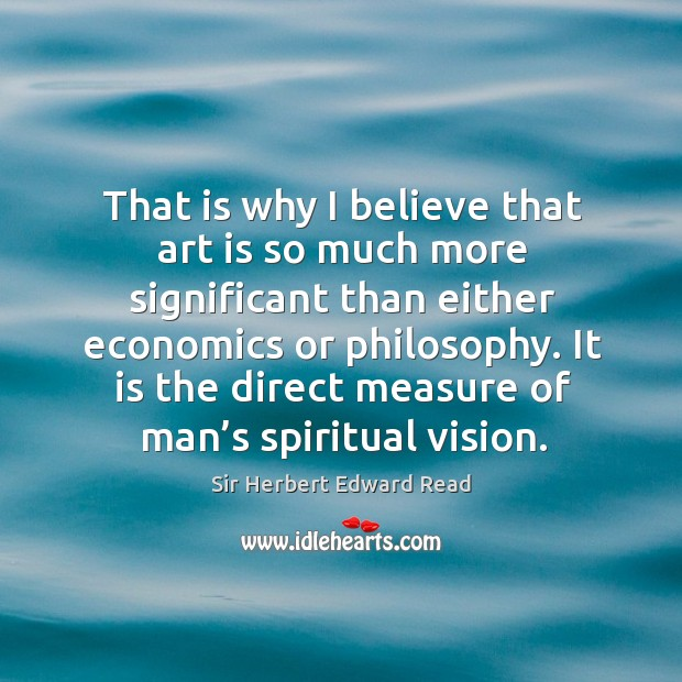 That is why I believe that art is so much more significant than either economics or philosophy. Sir Herbert Edward Read Picture Quote