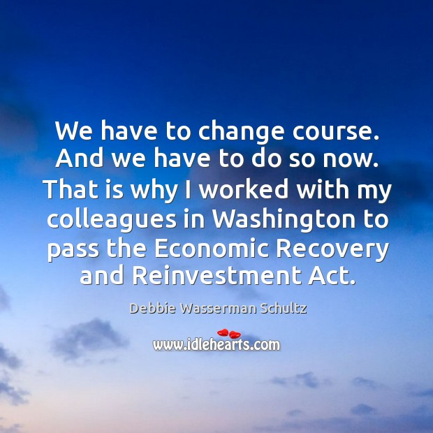 That is why I worked with my colleagues in washington to pass the economic recovery and reinvestment act. Image