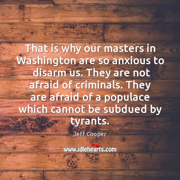 That is why our masters in Washington are so anxious to  disarm Jeff Cooper Picture Quote