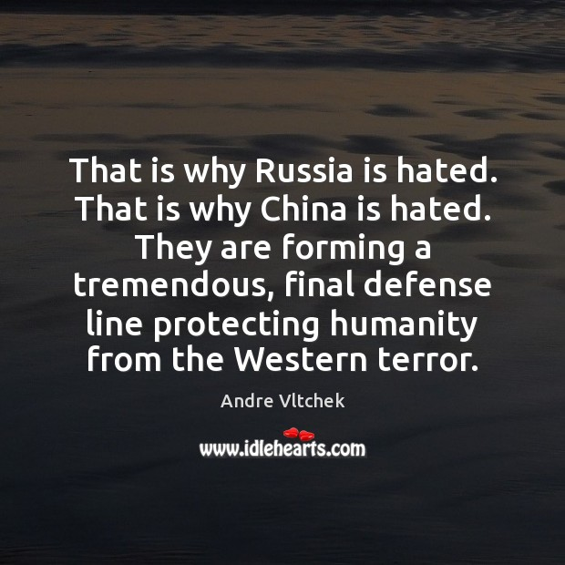 That is why Russia is hated. That is why China is hated. Humanity Quotes Image