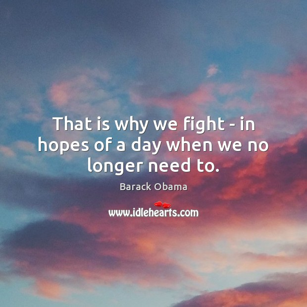 That is why we fight – in hopes of a day when we no longer need to. Image