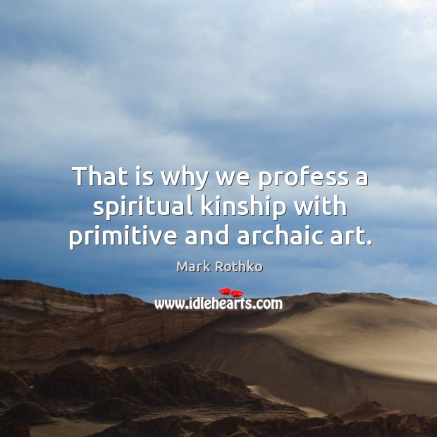 Image, That is why we profess a spiritual kinship with primitive and archaic art.