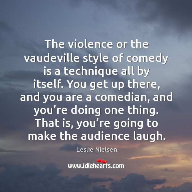 That is, you're going to make the audience laugh. Leslie Nielsen Picture Quote