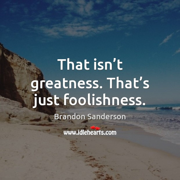 That isn't greatness. That's just foolishness. Brandon Sanderson Picture Quote